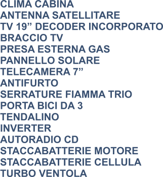 "CLIMA CABINA ANTENNA SATELLITARE TV 19"" DECODER INCORPORATO BRACCIO TV PRESA ESTERNA GAS PANNELLO SOLARE TELECAMERA 7"" ANTIFURTO SERRATURE FIAMMA TRIO PORTA BICI DA 3 TENDALINO INVERTER AUTORADIO CD STACCABATTERIE MOTORE STACCABATTERIE CELLULA TURBO VENTOLA"