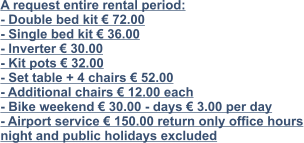A request entire rental period: - Double bed kit € 72.00 - Single bed kit € 36.00 - Inverter € 30.00 - Kit pots € 32.00 - Set table + 4 chairs € 52.00 - Additional chairs € 12.00 each - Bike weekend € 30.00 - days € 3.00 per day - Airport service € 150.00 return only office hours night and public holidays excluded