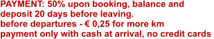 PAYMENT: 50% upon booking, balance and deposit 20 days before leaving. before departures - € 0,25 for more km  payment only with cash at arrival, no credit cards